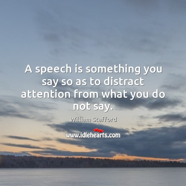 A speech is something you say so as to distract attention from what you do not say. Image