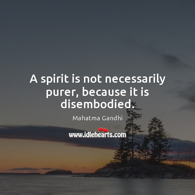 Image, A spirit is not necessarily purer, because it is disembodied.