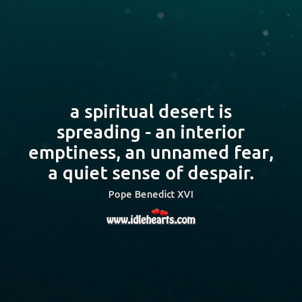 A spiritual desert is spreading – an interior emptiness, an unnamed fear, Pope Benedict XVI Picture Quote