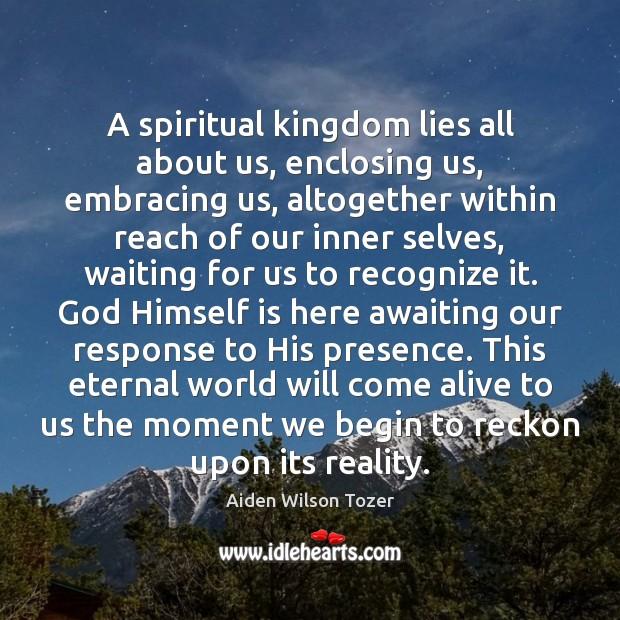Image, A spiritual kingdom lies all about us, enclosing us, embracing us, altogether