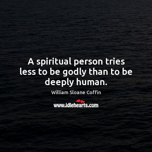 A spiritual person tries less to be Godly than to be deeply human. William Sloane Coffin Picture Quote