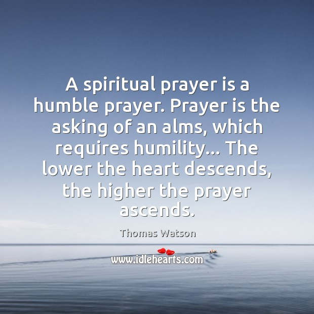 A spiritual prayer is a humble prayer. Prayer is the asking of Thomas Watson Picture Quote