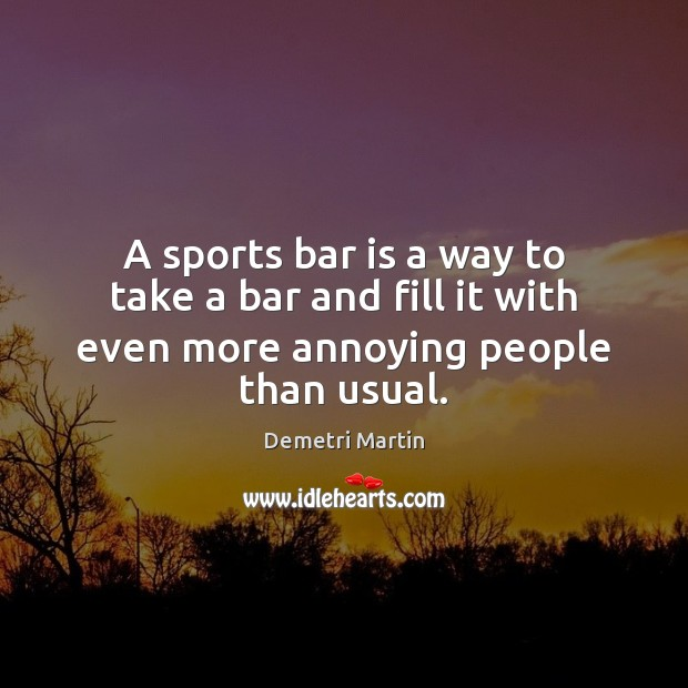 A sports bar is a way to take a bar and fill it with even more annoying people than usual. Image
