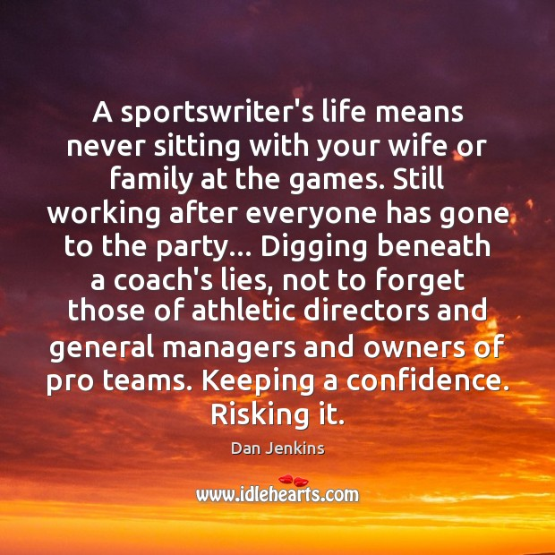 A sportswriter's life means never sitting with your wife or family at Dan Jenkins Picture Quote