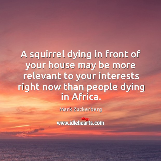 A squirrel dying in front of your house may be more relevant to your interests right now than people dying in africa. Image