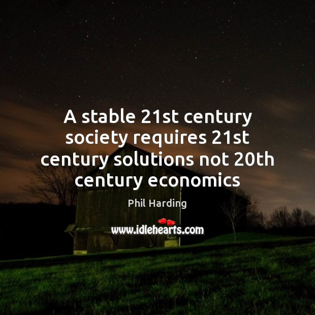 A stable 21st century society requires 21st century solutions not 20th century economics Phil Harding Picture Quote