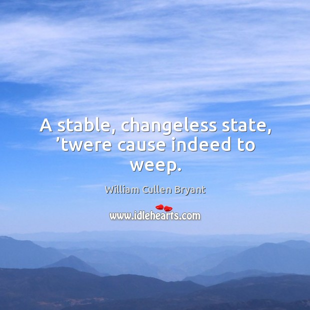 A stable, changeless state, 'twere cause indeed to weep. Image