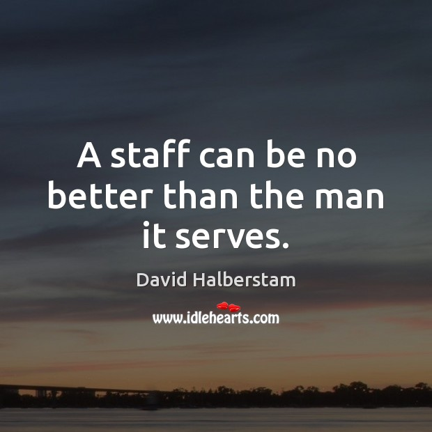 A staff can be no better than the man it serves. David Halberstam Picture Quote