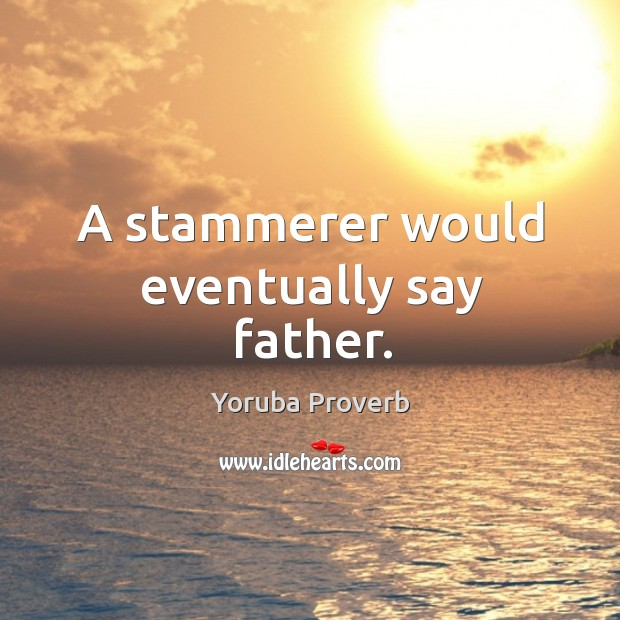 A stammerer would eventually say father. Yoruba Proverbs Image