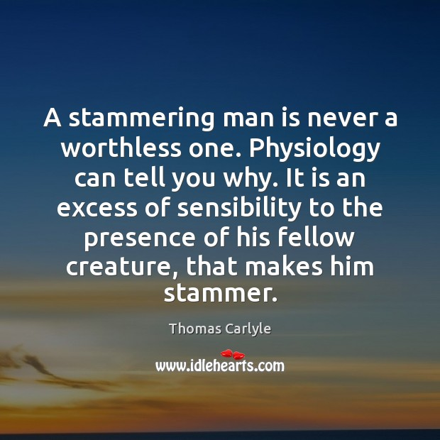 A stammering man is never a worthless one. Physiology can tell you Thomas Carlyle Picture Quote