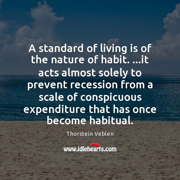 A standard of living is of the nature of habit. …it acts Thorstein Veblen Picture Quote