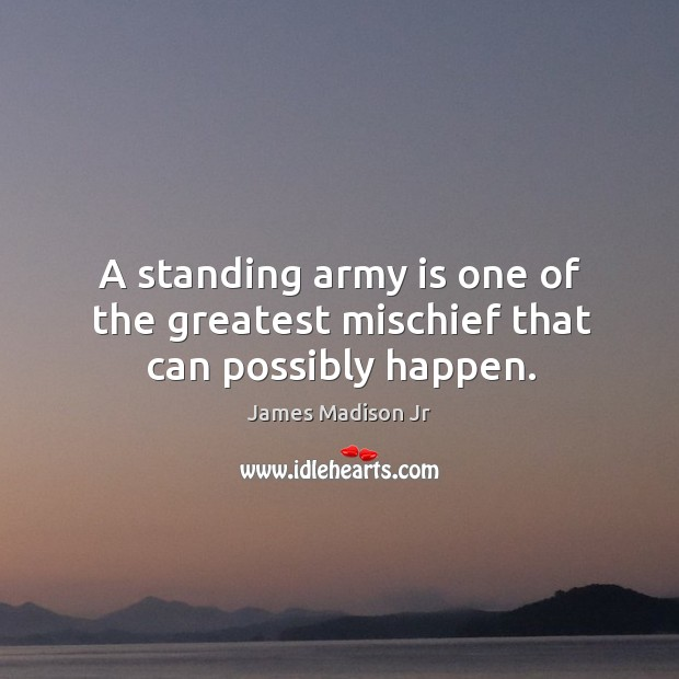 A standing army is one of the greatest mischief that can possibly happen. James Madison Jr Picture Quote