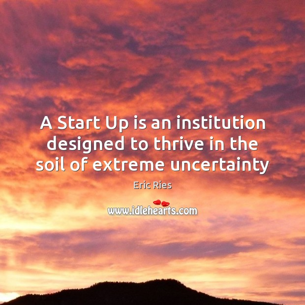 A Start Up is an institution designed to thrive in the soil of extreme uncertainty Eric Ries Picture Quote