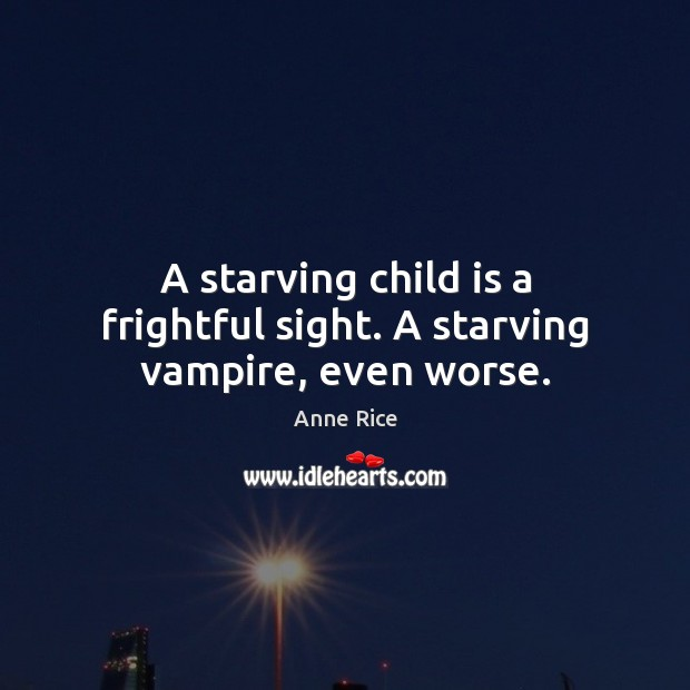 A starving child is a frightful sight. A starving vampire, even worse. Anne Rice Picture Quote
