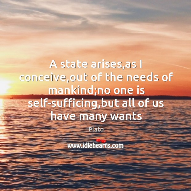 A state arises,as I conceive,out of the needs of mankind; Image