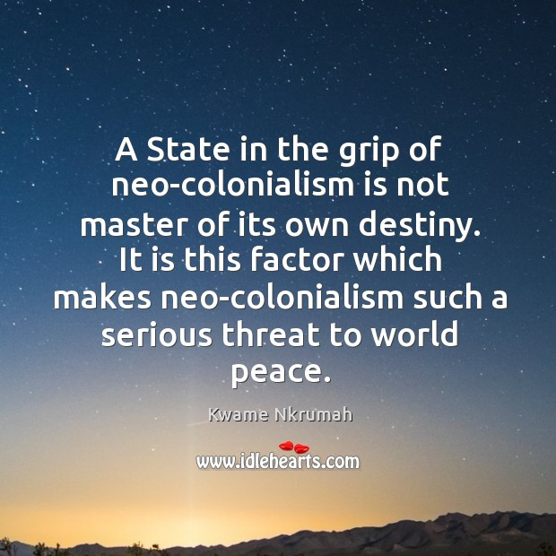 A state in the grip of neo-colonialism is not master of its own destiny. Image