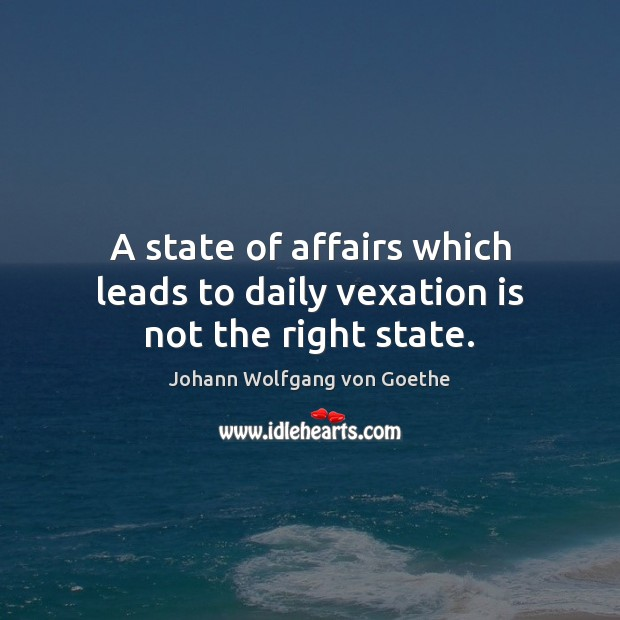 A state of affairs which leads to daily vexation is not the right state. Image