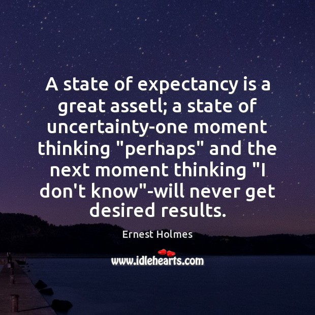 A state of expectancy is a great assetl; a state of uncertainty-one Ernest Holmes Picture Quote