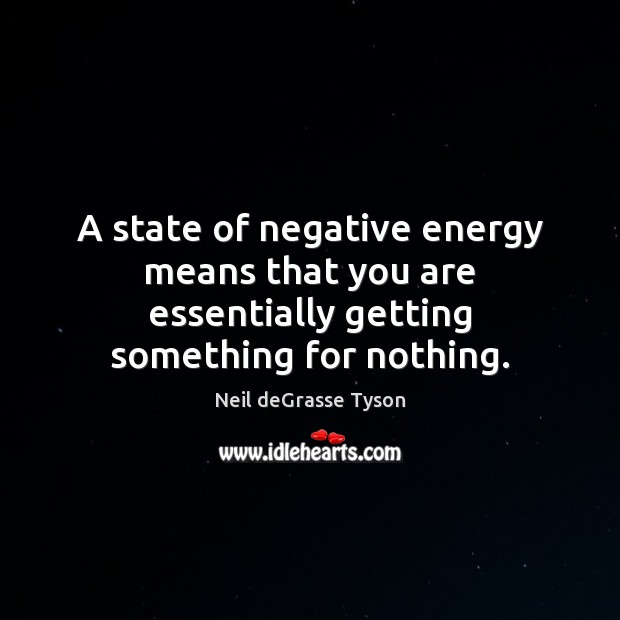 A state of negative energy means that you are essentially getting something for nothing. Image