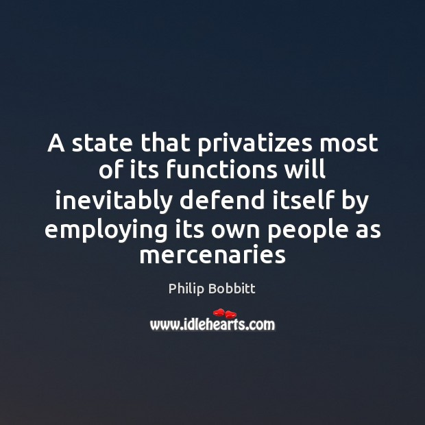 A state that privatizes most of its functions will inevitably defend itself Philip Bobbitt Picture Quote