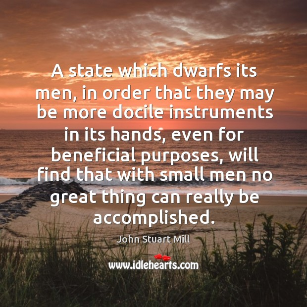 A state which dwarfs its men, in order that they may be more docile instruments in its hands Image