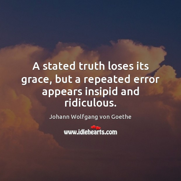 A stated truth loses its grace, but a repeated error appears insipid and ridiculous. Johann Wolfgang von Goethe Picture Quote