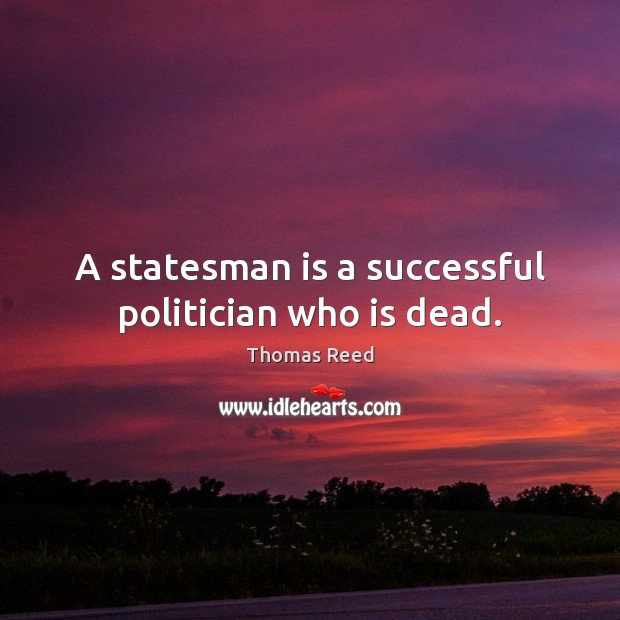 A statesman is a successful politician who is dead. Image