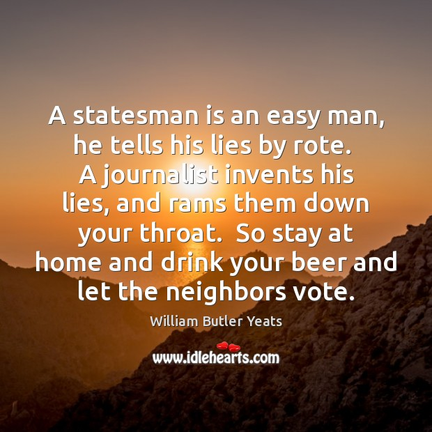 A statesman is an easy man, he tells his lies by rote. William Butler Yeats Picture Quote