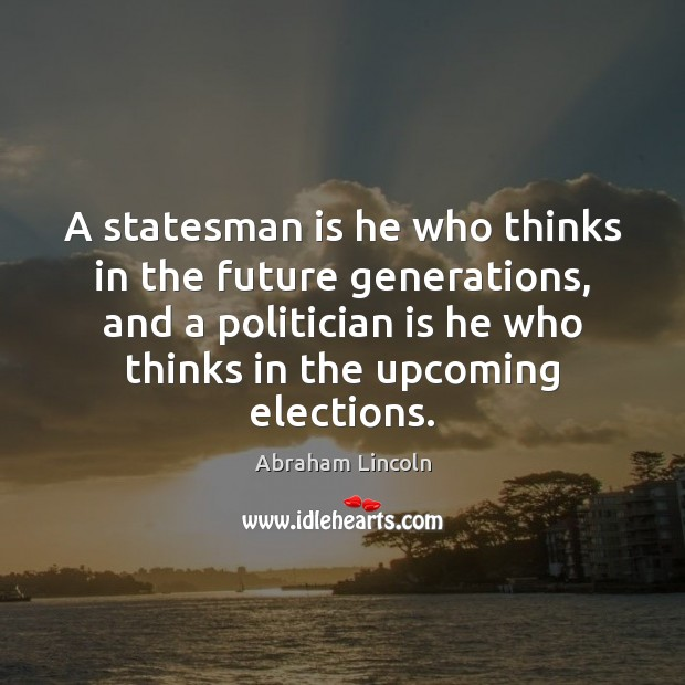 A statesman is he who thinks in the future generations, and a Abraham Lincoln Picture Quote
