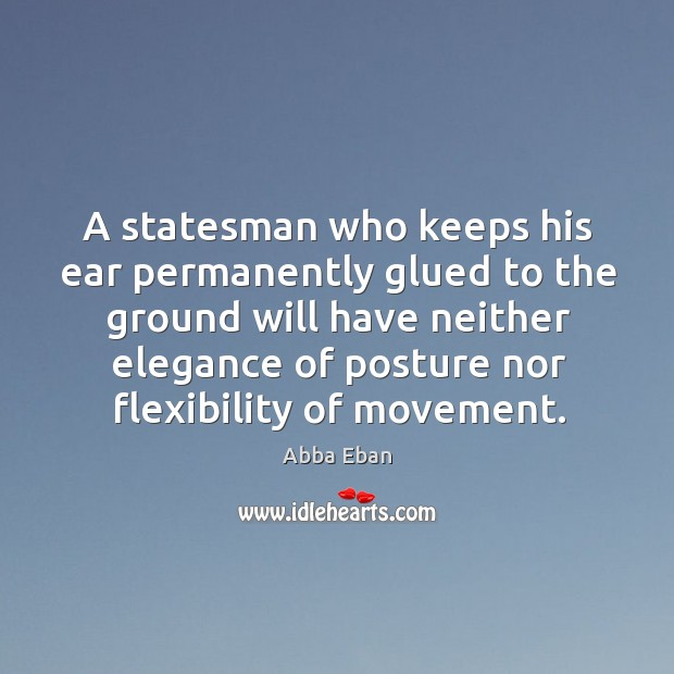 Image, A statesman who keeps his ear permanently glued to the ground will have neither elegance of posture nor flexibility of movement.