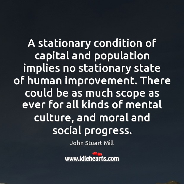 A stationary condition of capital and population implies no stationary state of John Stuart Mill Picture Quote