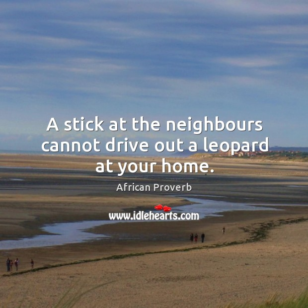 Image, A stick at the neighbours cannot drive out a leopard at your home.