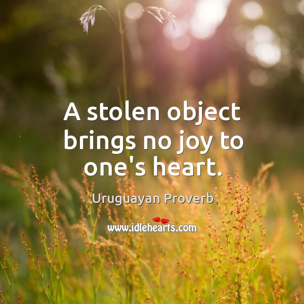 A stolen object brings no joy to one's heart. Uruguayan Proverbs Image