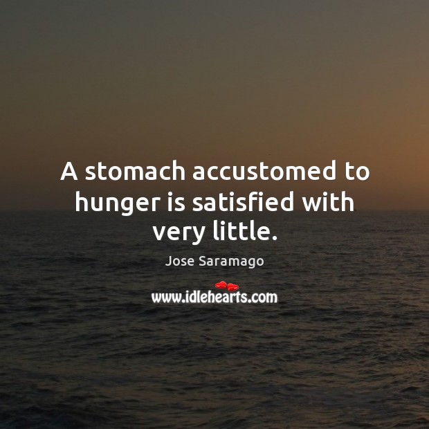 A stomach accustomed to hunger is satisfied with very little. Hunger Quotes Image
