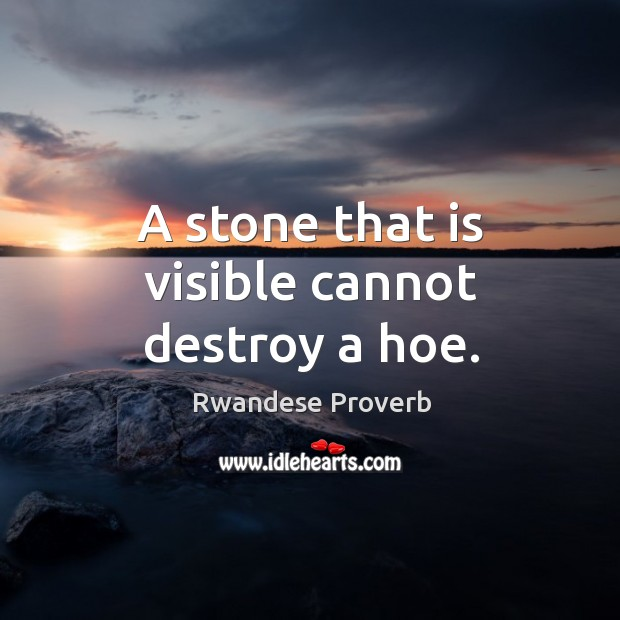 A stone that is visible cannot destroy a hoe. Rwandese Proverbs Image