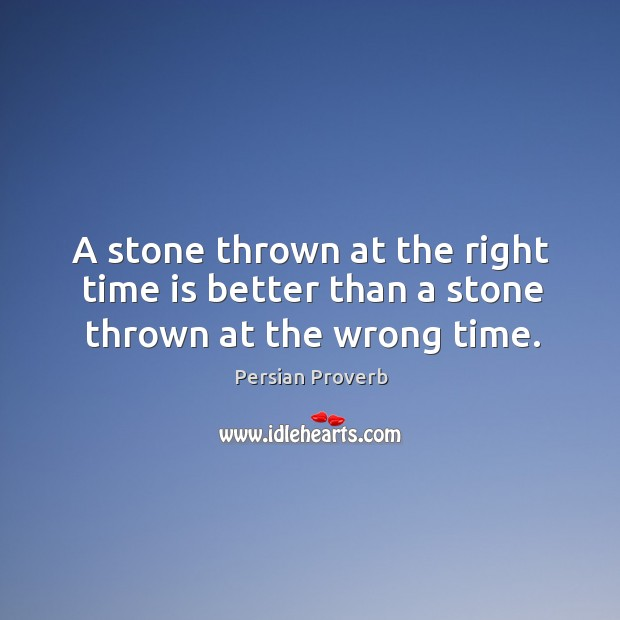 A stone thrown at the right time is better than a stone thrown at the wrong time. Persian Proverbs Image