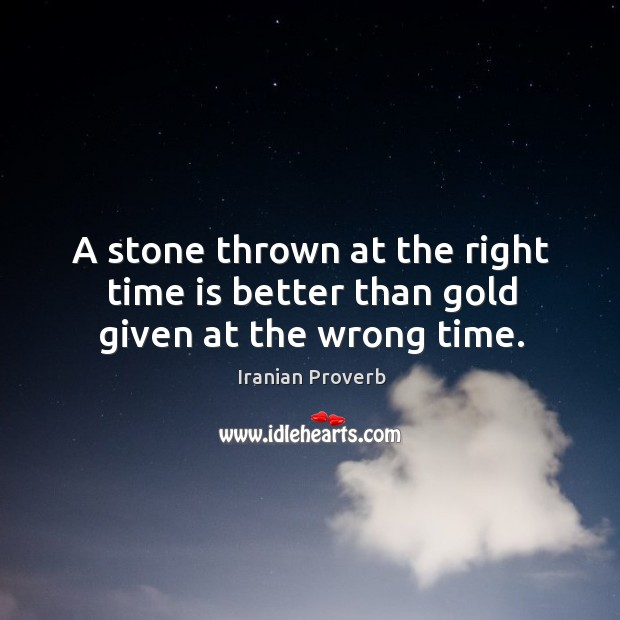 A stone thrown at the right time is better than gold given at the wrong time. Iranian Proverbs Image
