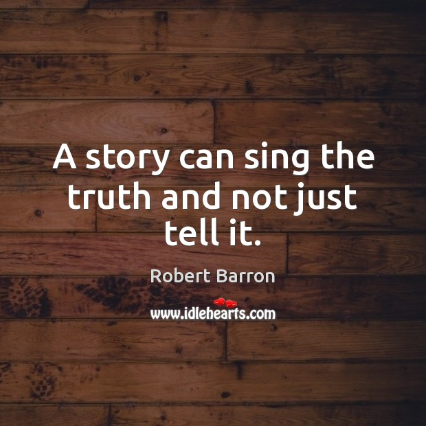 A story can sing the truth and not just tell it. Image