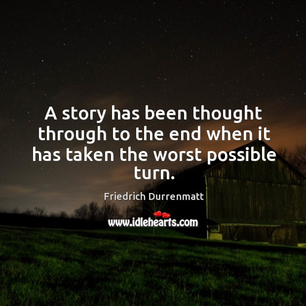A story has been thought through to the end when it has taken the worst possible turn. Friedrich Durrenmatt Picture Quote