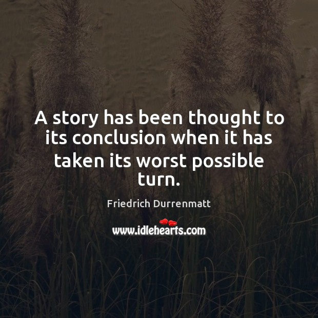 A story has been thought to its conclusion when it has taken its worst possible turn. Friedrich Durrenmatt Picture Quote