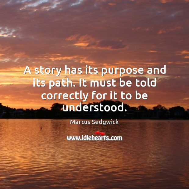 A story has its purpose and its path. It must be told correctly for it to be understood. Marcus Sedgwick Picture Quote