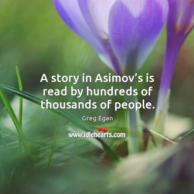 A story in asimov's is read by hundreds of thousands of people. Greg Egan Picture Quote