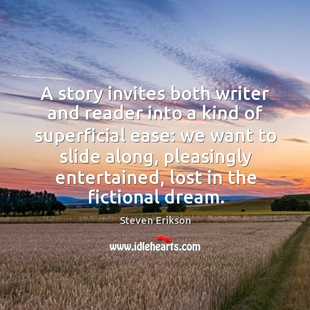 A story invites both writer and reader into a kind of superficial Steven Erikson Picture Quote