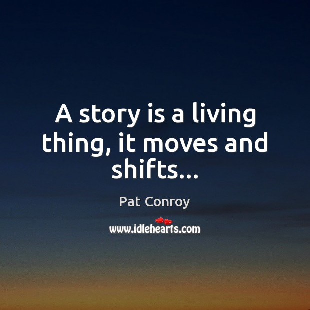 A story is a living thing, it moves and shifts… Pat Conroy Picture Quote