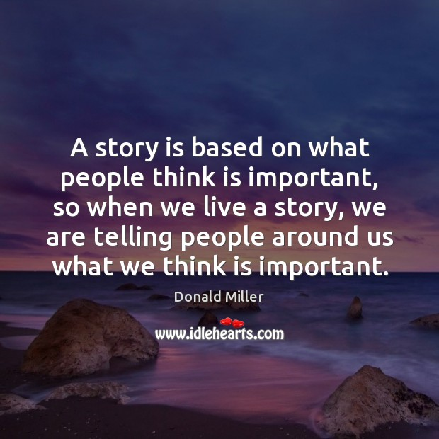 A story is based on what people think is important, so when Donald Miller Picture Quote