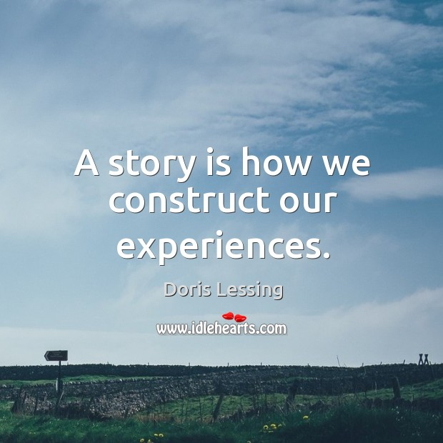A story is how we construct our experiences. Doris Lessing Picture Quote