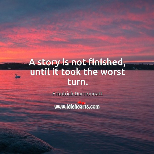 A story is not finished, until it took the worst turn. Friedrich Durrenmatt Picture Quote