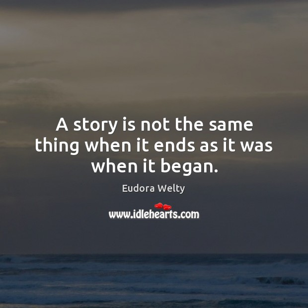 A story is not the same thing when it ends as it was when it began. Eudora Welty Picture Quote