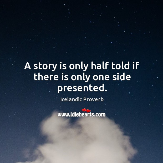A story is only half told if there is only one side presented. Icelandic Proverbs Image