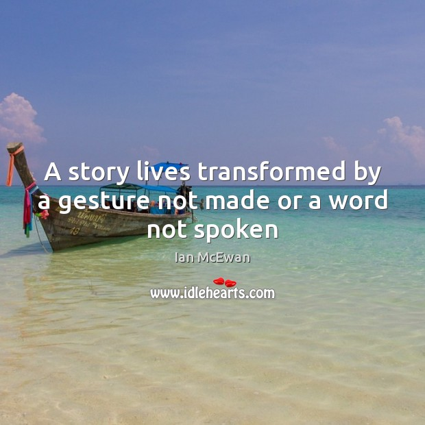 A story lives transformed by a gesture not made or a word not spoken Ian McEwan Picture Quote